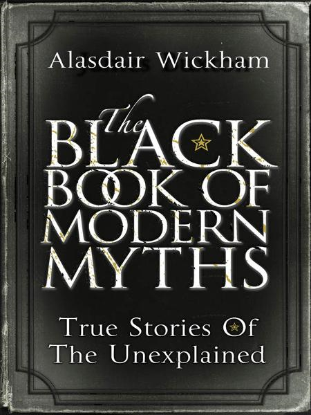 The Black Book of Modern Myths True Stories of the Unexplained