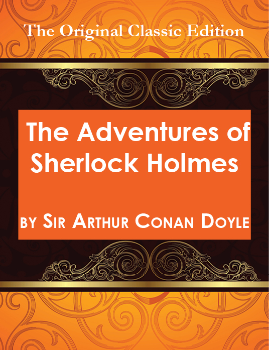 The Adventures of Sherlock Holmes, by Sir Arthur Conan Doyle - The Original Classic Edition By: Conan Doyle