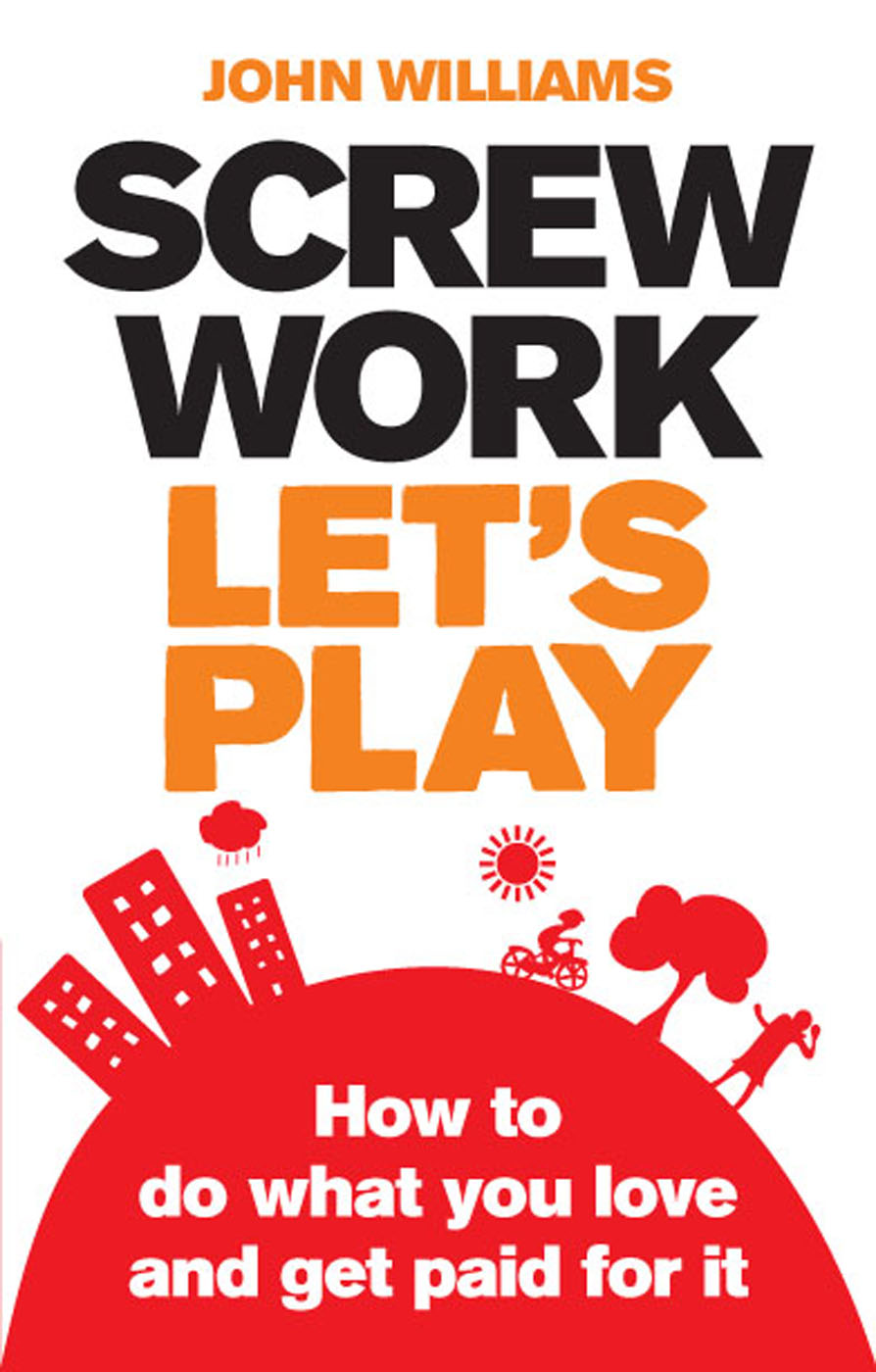 Screw Work,  Let's Play How to Do What You Love and Get Paid for It