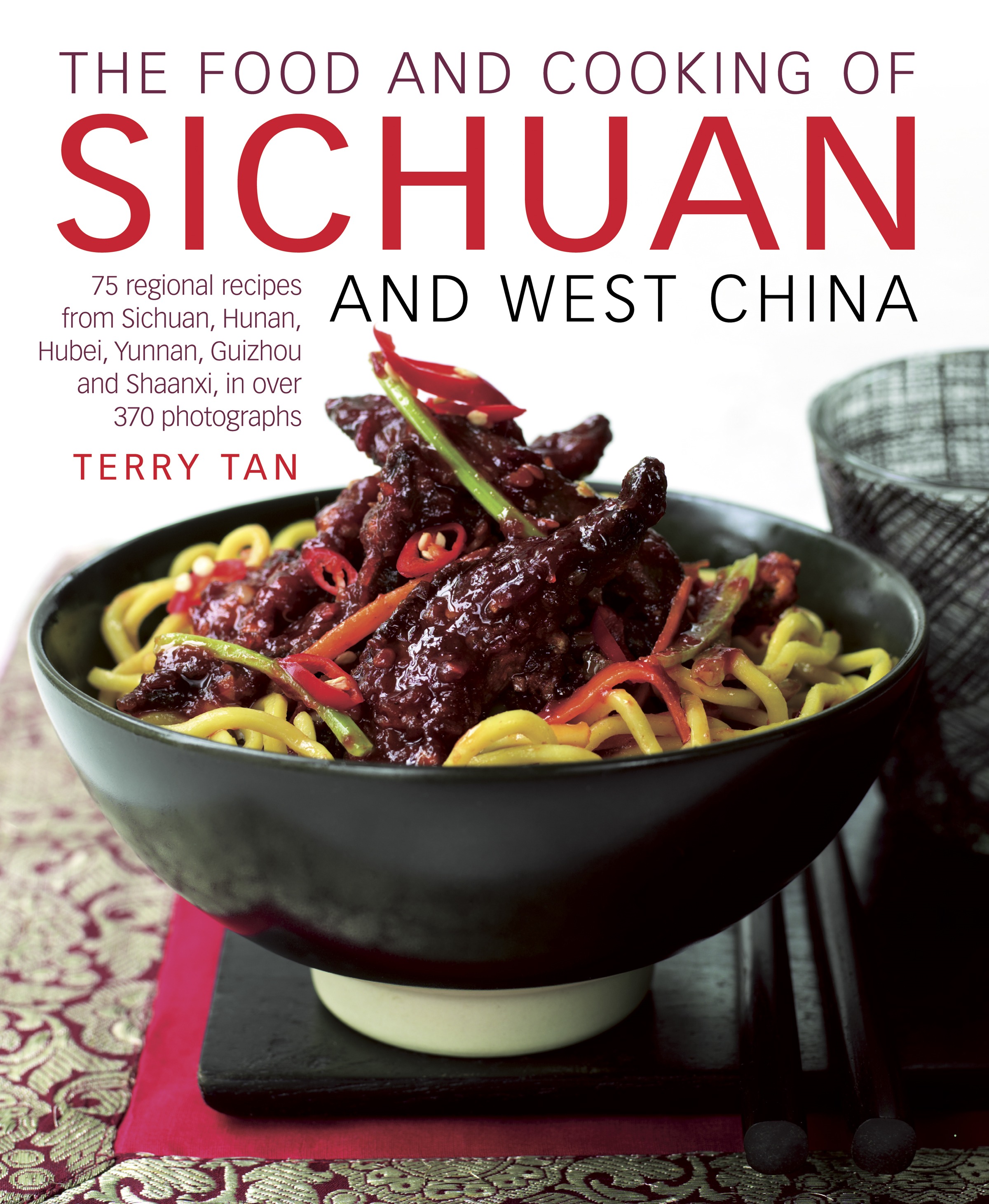The Food and Cooking of Sichuan and West China 75 Regional Recipes from Sichuan,  Hunan,  Hubei,  Yunnan,  Guizhou and Shaanxi,  in over 370 Photographs