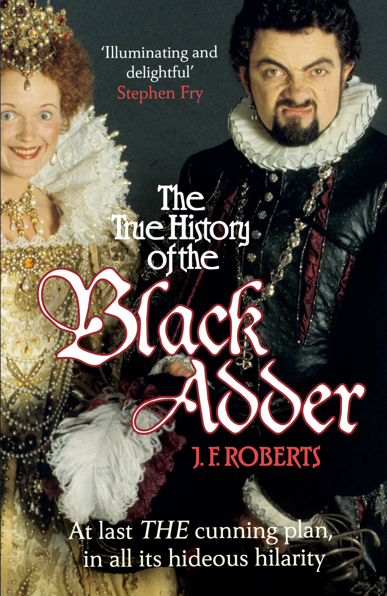 The True History of the Blackadder The Unadulterated Tale of the Creation of a Comedy Legend