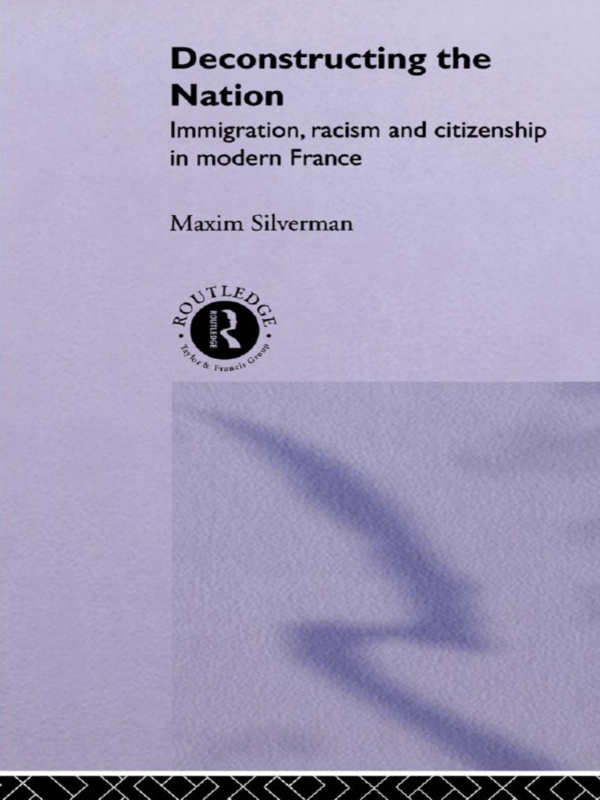 Deconstructing the Nation Immigration,  Racism and Citizenship in Modern France