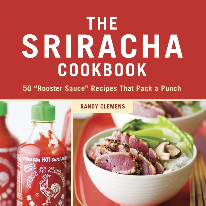 The Sriracha Cookbook By: Randy Clemens