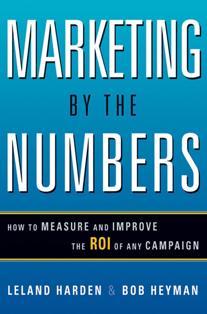 Marketing by the Numbers: How to Measure and Improve the ROI of Any Campaign By: Bob HEYMAN,Leland HARDEN
