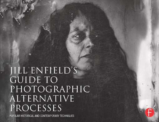 Jill Enfield's Guide to Photographic Alternative Processes Popular Historical and Contemporary Techniques