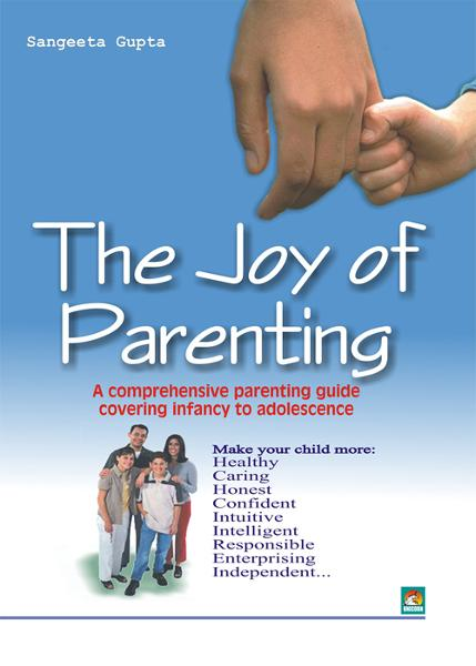 The Joy of Parenting - A comprehensive parenting guide covering infancy to adolescence By: SANGEETA GUPTA