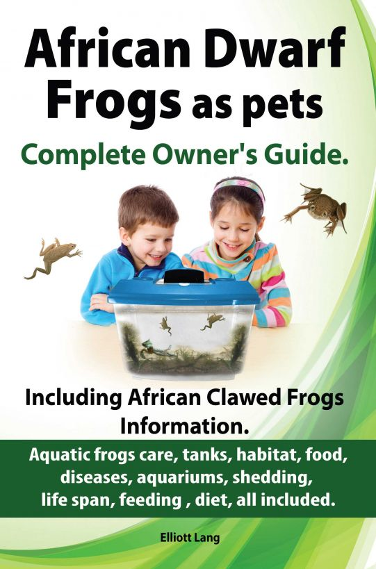 African Dwarf Frogs as pets. The Complete Owner's Guide. By: Elliott Lang