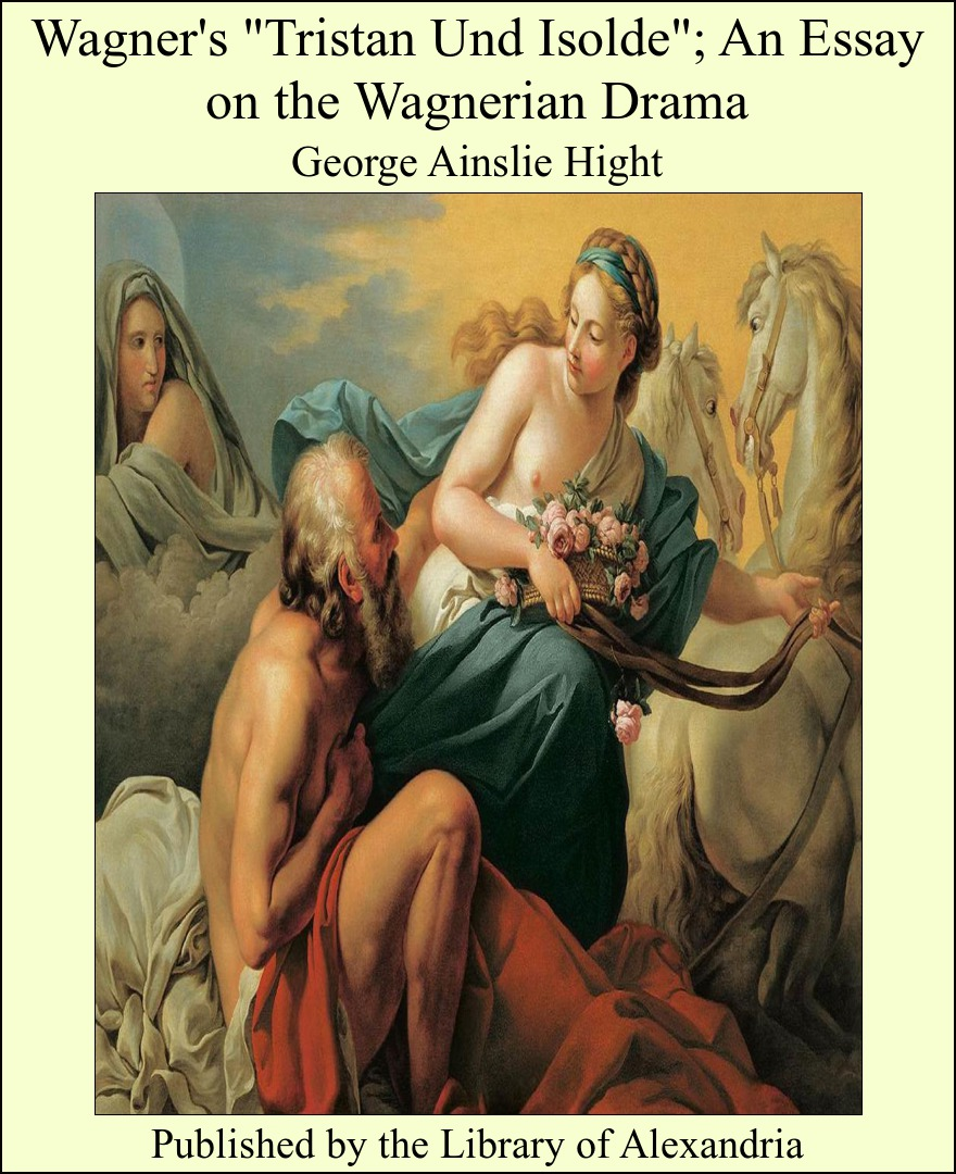"Wagner's ""Tristan Und Isolde""; An Essay on the Wagnerian Drama By: George Ainslie Hight"