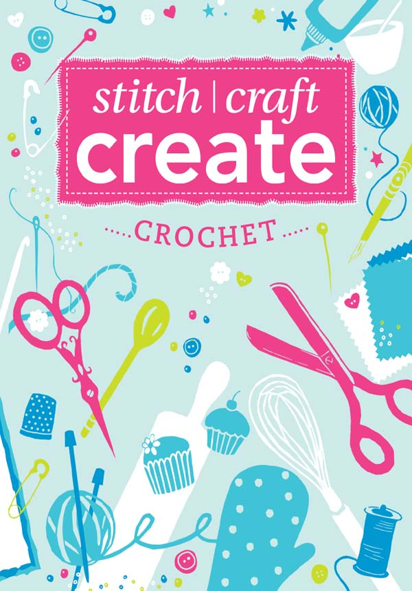 Stitch,  Craft,  Create: Crochet 9 quick & easy crochet projects