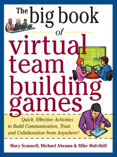 Big Book of Virtual Teambuilding Games: Quick, Effective Activities to Build Communication, Trust and Collaboration from Anywhere! By: Mary Scannell,Michael Abrams,Mike Mulvihill