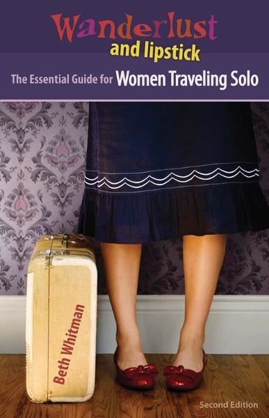 Wanderlust and Lipstick: The Essential Guide for Women Traveling Solo By: Beth Whitman