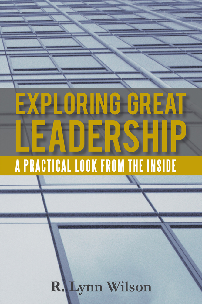 Exploring Great Leadership By: R. Lynn Wilson