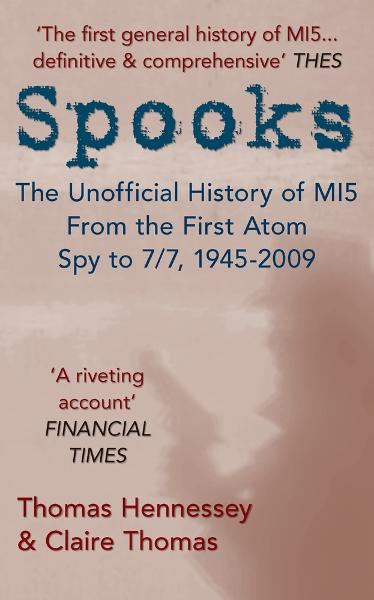 Spooks: The Unofficial History of MI5 From the First Atom Spy to 7/7 1945-2009 By: Thomas Hennessey & Claire Thomas