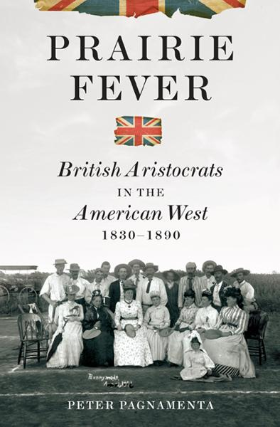Prairie Fever: British Aristocrats in the American West 1830-1890 By: Peter Pagnamenta