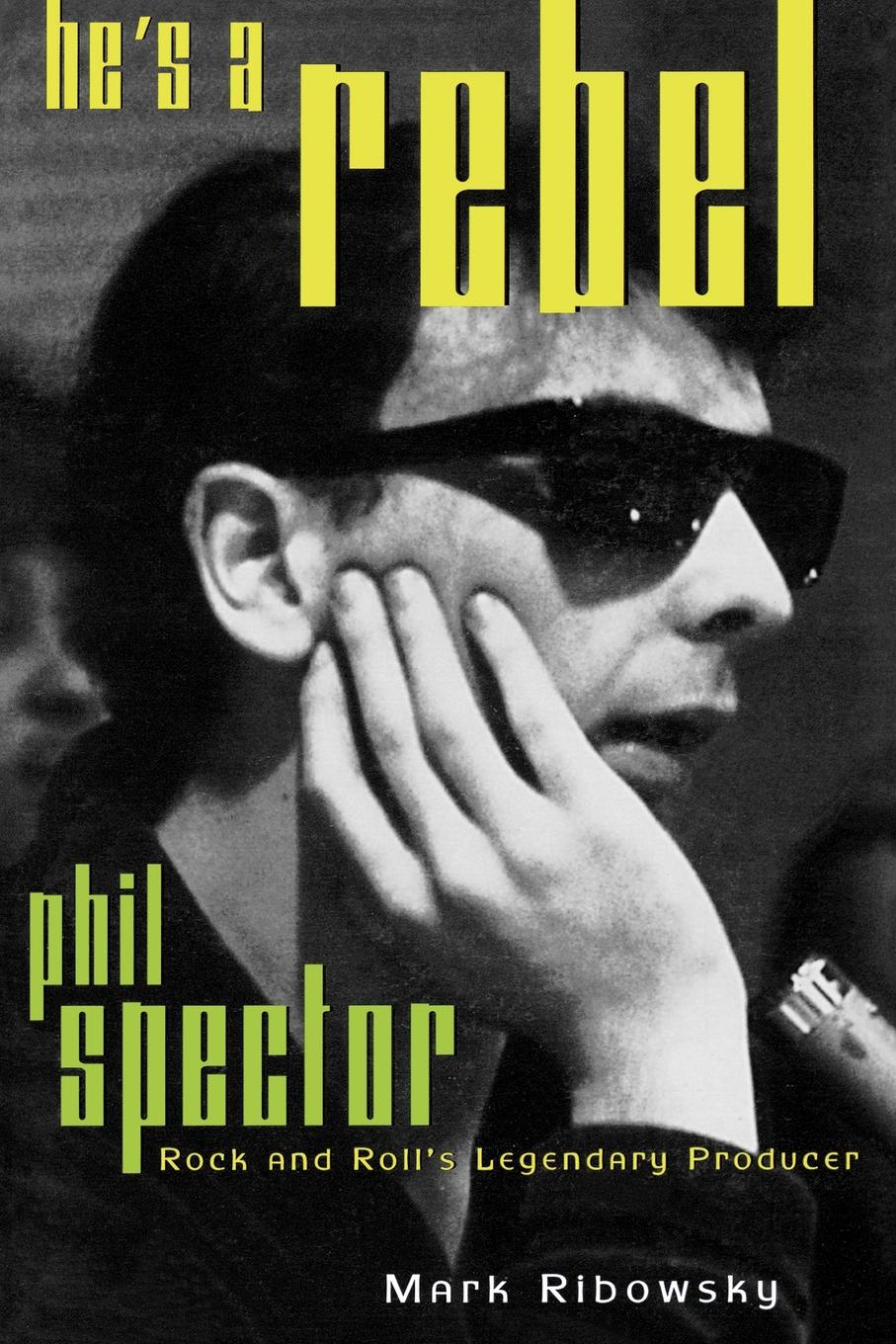 He's a Rebel: Phil Spector--Rock and Roll's Legendary Producer By: Mark Ribowsky