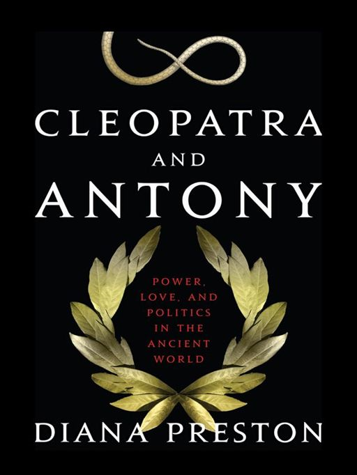 Cleopatra and Antony: Power, Love, and Politics in the Ancient World By: Diana Preston