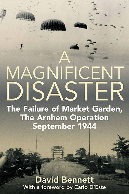 Magnificent Disaster The Failure of Market Garden The Arnhem Operation September 1944 By: David Bennett