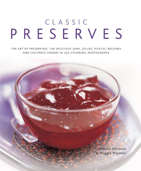 Classic Preserves: 140 Delicious Jams, Jellies, Pickles, Relishes and Chutneys Shown in 220 Stunning Photographs