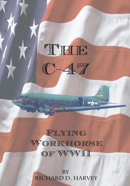 The C-47 By: Richard D. Harvey