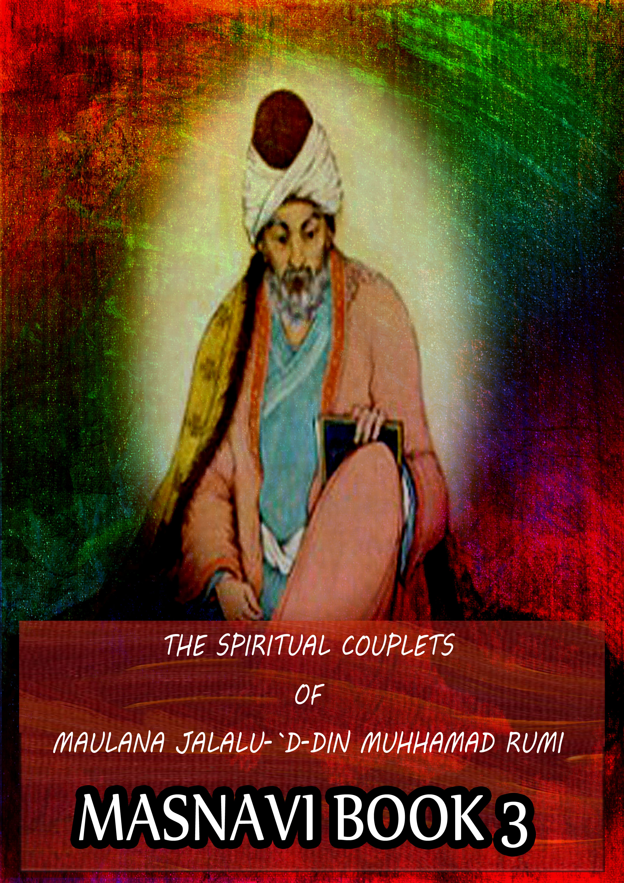 THE SPIRITUAL COUPLETS OF MAULANA JALALU-'D-DlN MUHAMMAD RUMI Masnavi Book 3 By: E.H. Whinfield