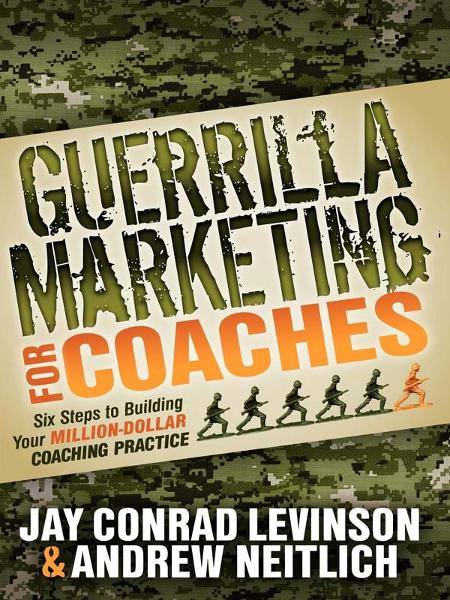 Guerrilla Marketing for Coaches: Six Steps to Building Your Million-Dollar Coaching Practice By: Andrew Neitlich,Jay Conrad Levinson