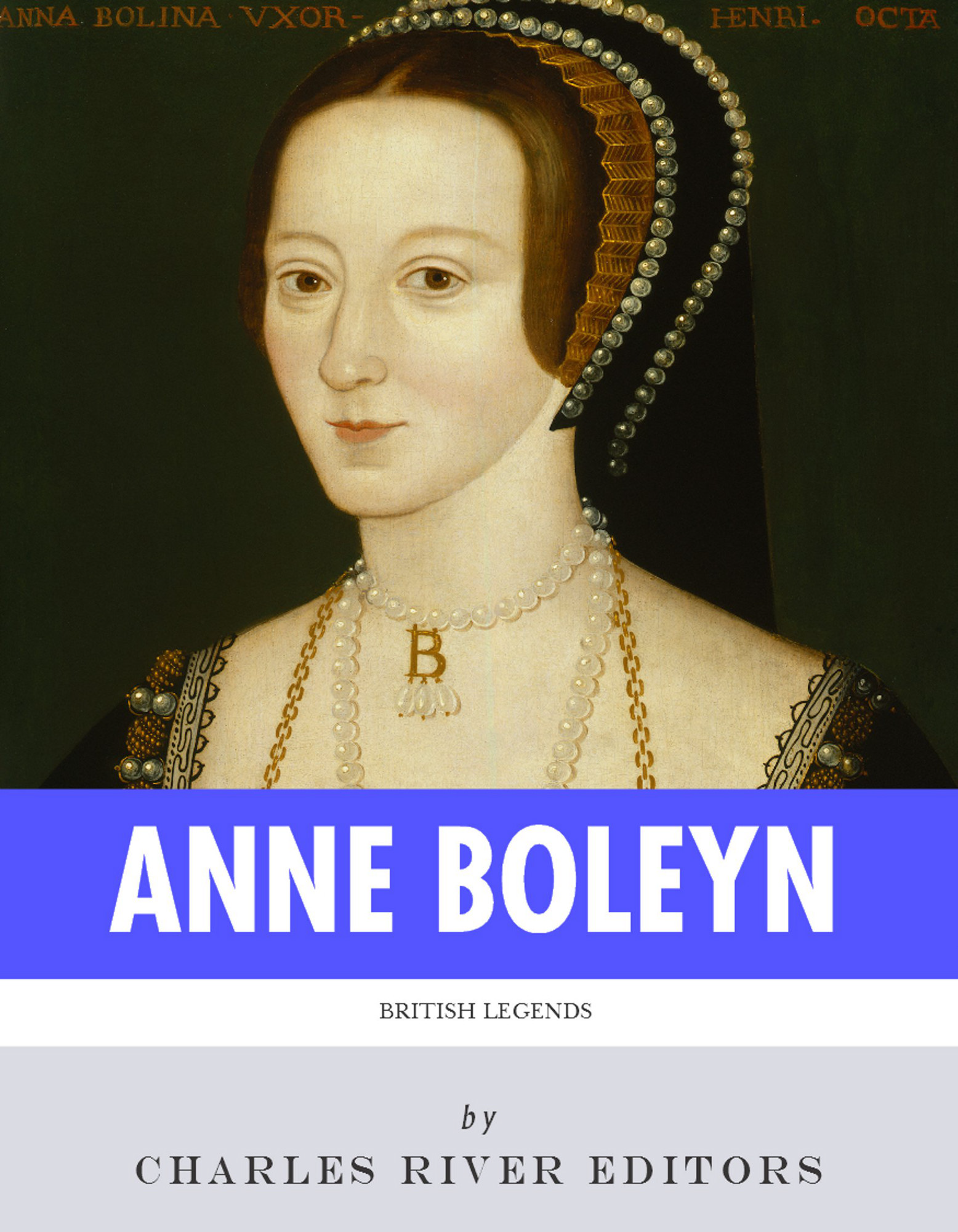 British Legends: The Life and Legacy of Anne Boleyn By: Charles River Editors