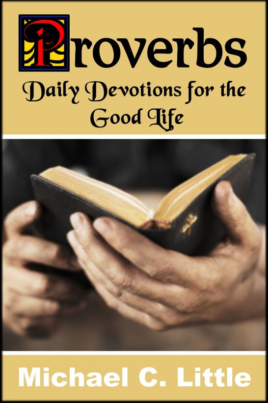 Proverbs. Daily Devotions in the Good Life By: Michael Little