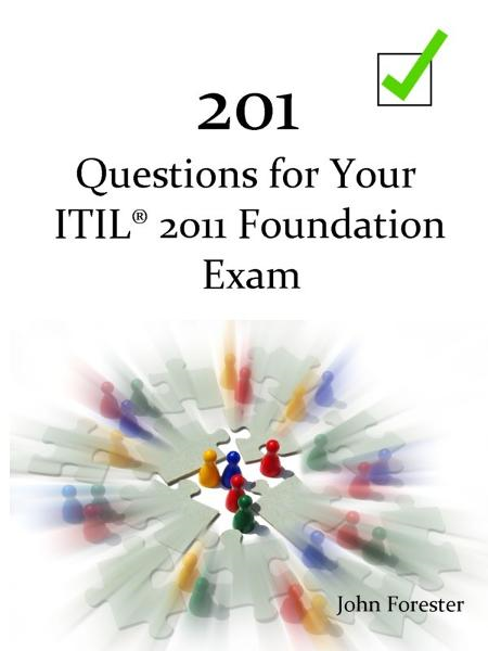 201 Questions for Your ITIL Foundation Exam By: John Forester