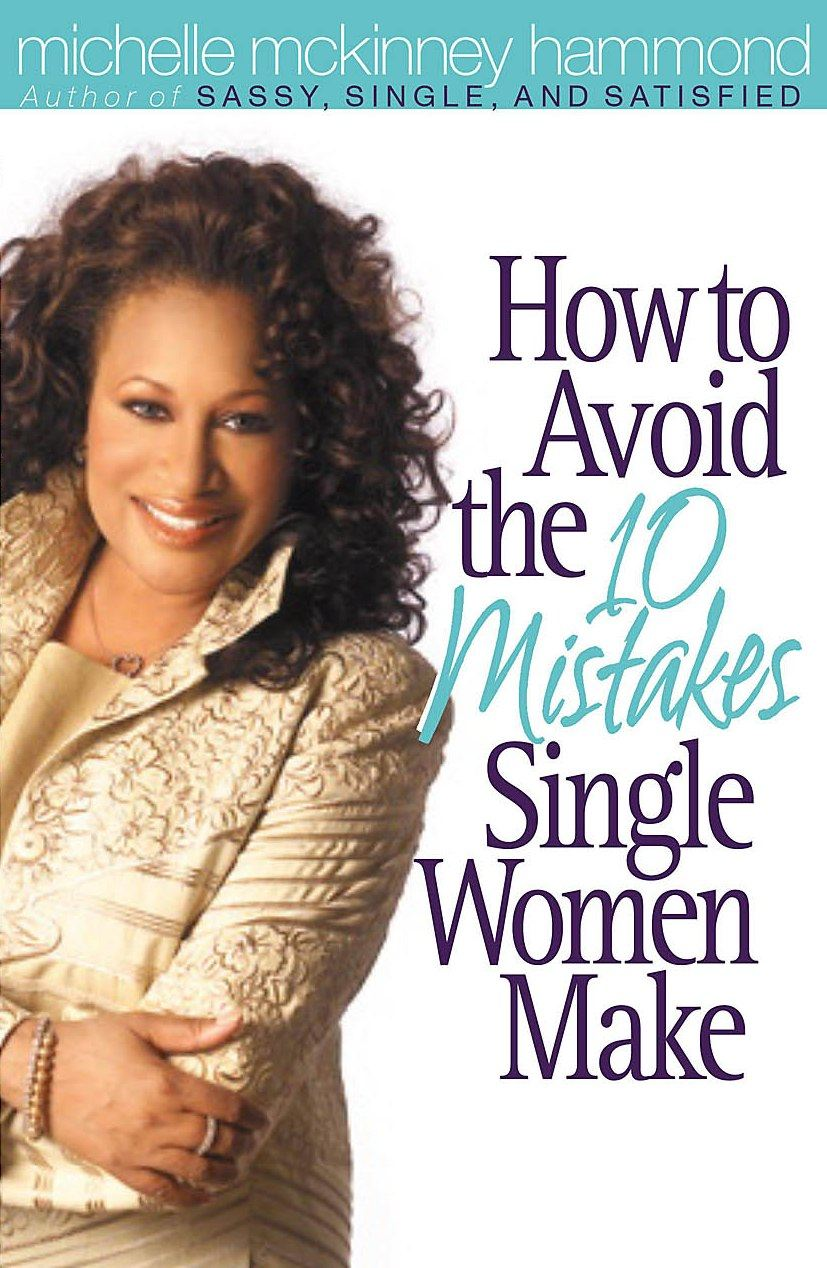 How to Avoid the 10 Mistakes Single Women Make By: Michelle McKinney Hammond
