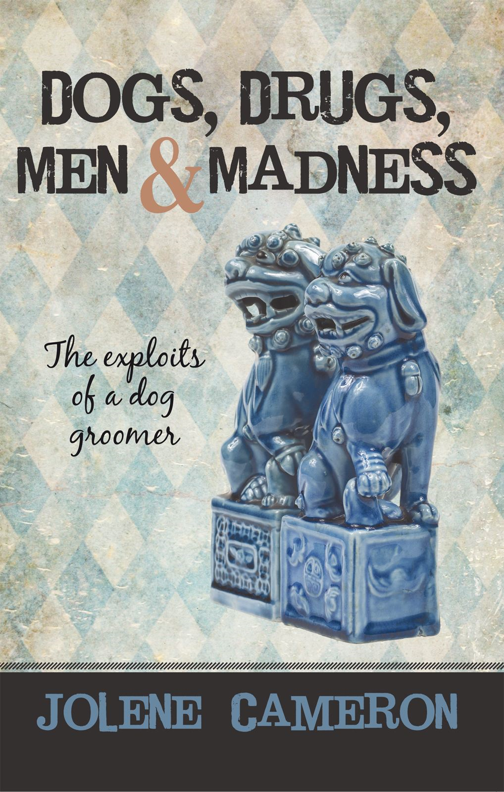 Dogs, Drugs, Men and Madness By: Jolene Cameron