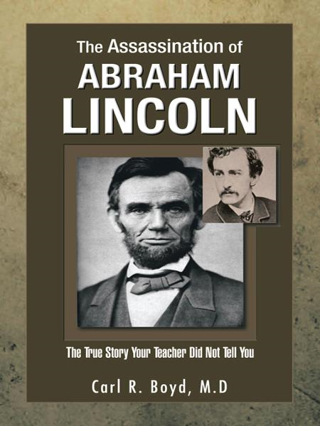 The Assassination of Abraham Lincoln By: Carl R. Boyd, M.D