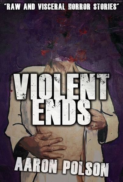 Violent Ends: Horror Stories By: Aaron Polson
