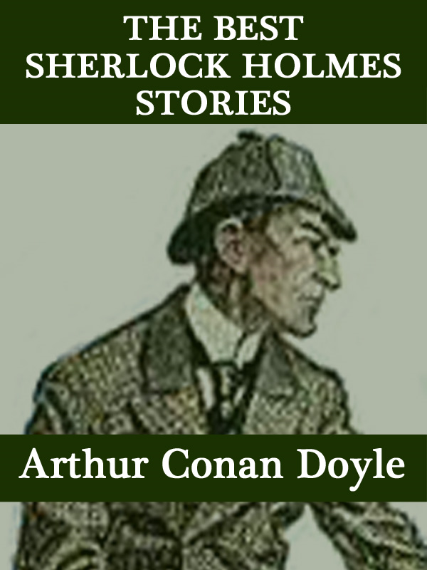 The Best Sherlock Holmes Stories By: Arthur Conan Doyle