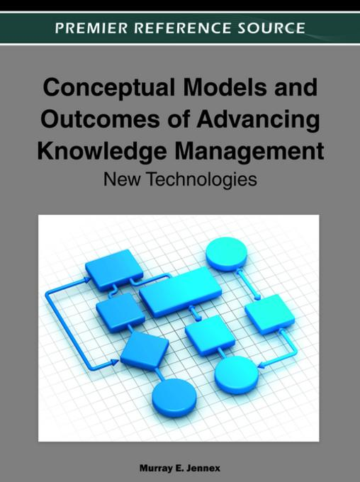 Conceptual Models and Outcomes of Advancing Knowledge Management: New Technologies By: Jennex, Murray