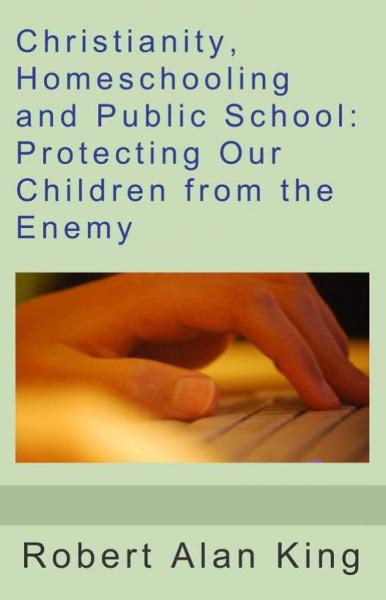Christianity, Homeschooling and Public School: Protecting Our Children from the Enemy By: Robert Alan King