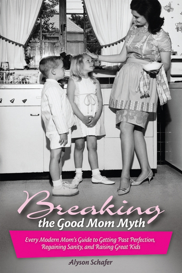 Breaking the Good Mom Myth By: Alyson Schafer