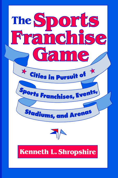 The Sports Franchise Game Cities in Pursuit of Sports Franchises,  Events,  Stadiums,  and Arenas