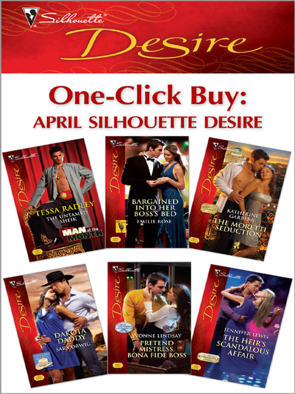 One-Click Buy: April 2009 Silhouette Desire: The Untamed Sheik\Bargained Into Her Boss's Bed\The Moretti Seduction\Dakota Daddy\Pretend Mistress, Bona Fide Boss\The Heir's Scandalous Affair