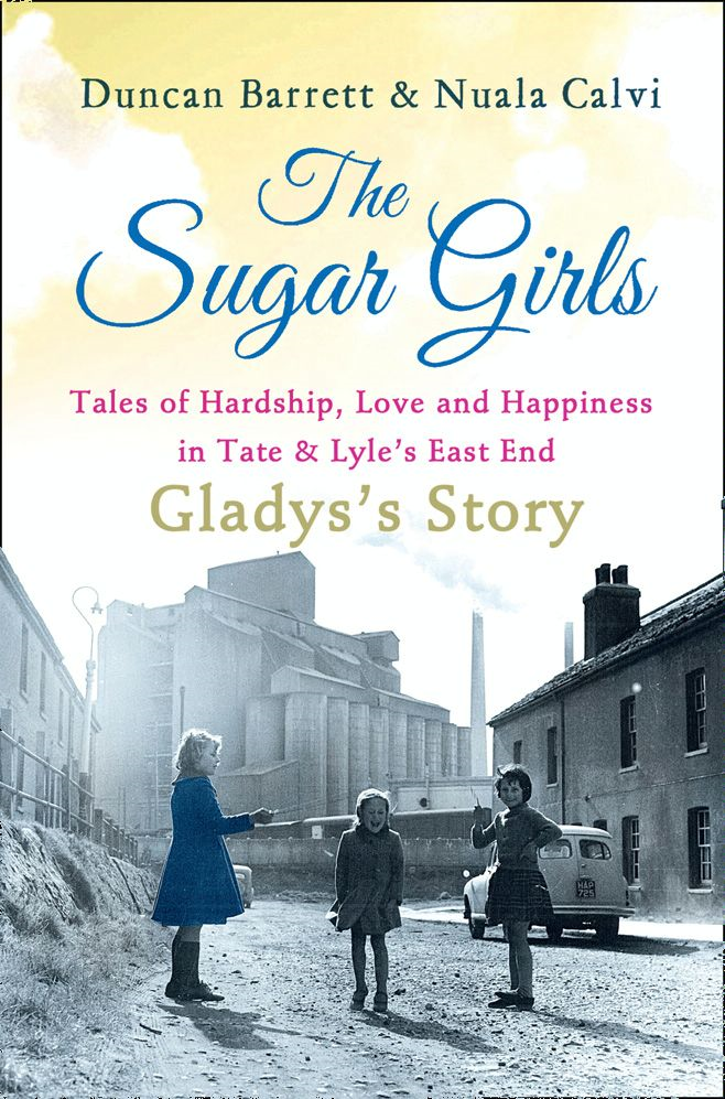 The Sugar Girls - Gladys?s Story: Tales of Hardship,  Love and Happiness in Tate & Lyle?s East End