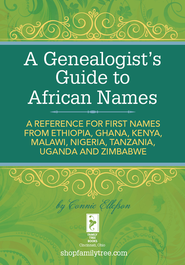 A Genealogist's Guide to African Names A  Reference for First Names from Ethiopia,  Ghana,  Kenya,  Malawi,  Nigeria,  Tanzania,  Uganda and Zimbabwe