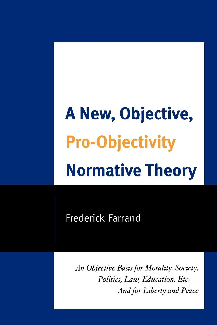 A New,  Objective,  Pro-Objectivity Normative Theory An Objective Basis for Morality,  Society,  Politics,  Law,  Education,  Etc.-And for Liberty and Peace