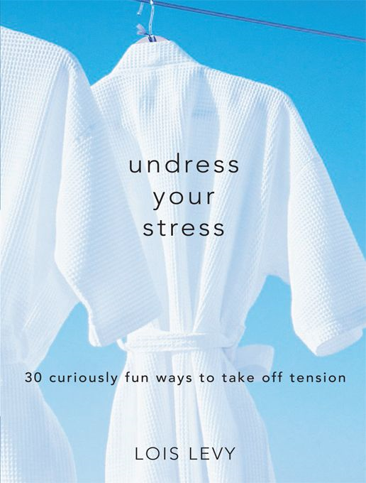 Undress Your Stress: 30 Curiously Fun Ways to Take Off Tension