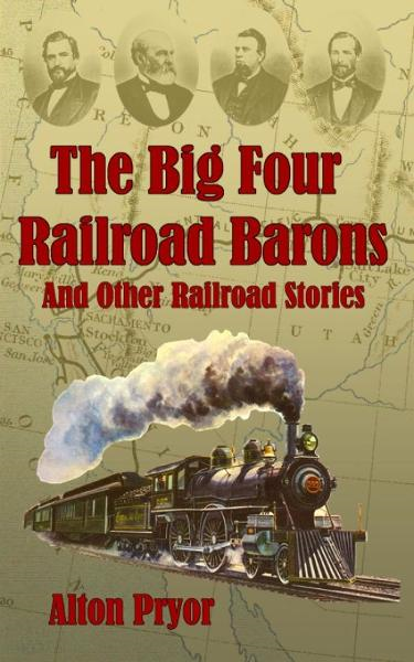 The Big Four Railroad Barons and Other Railroad Stories By: Alton Pryor