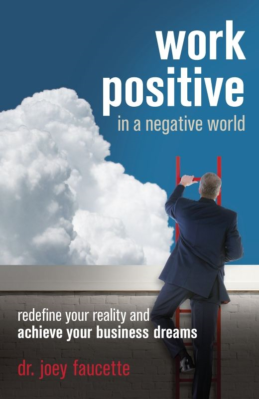 Work Positive in a Negative World By: Joey Faucette