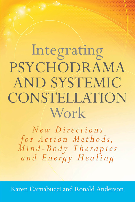 Integrating Psychodrama and Systemic Constellation Work New Directions for Action Methods,  Mind-Body Therapies and Energy Healing