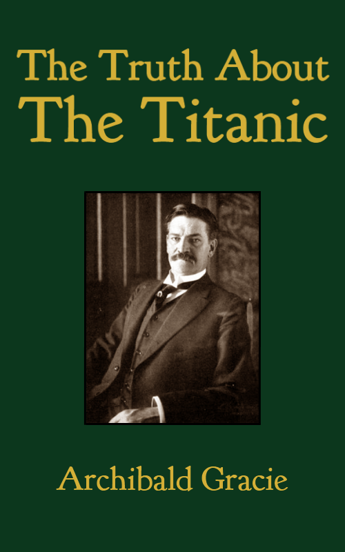 The Truth About the Titanic By: Archibald Gracie