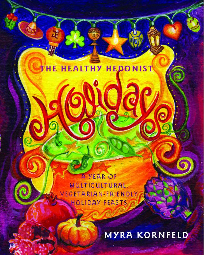The Healthy Hedonist Holidays A Year of Multi-Cultural, Vegetarian-Friendly Holiday Feasts