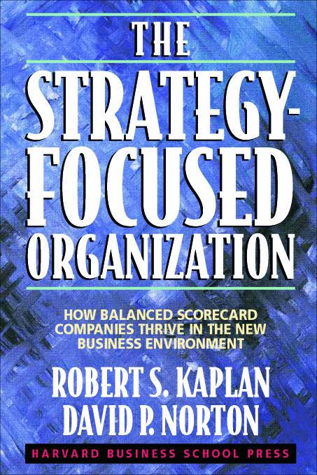 Strategy-Focused Organization: How Balanced Scorecard Companies Thrive in the New Business Environment By: Kaplan, Robert S.