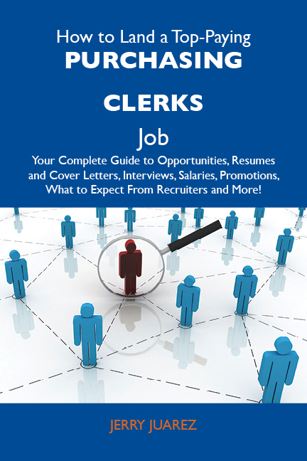 How to Land a Top-Paying Purchasing clerks Job: Your Complete Guide to Opportunities, Resumes and Cover Letters, Interviews, Salaries, Promotions, What to Expect From Recruiters and More