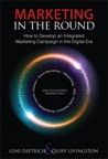 Marketing in the Round: How to Develop an Integrated Marketing Campaign in the Digital Era By: Geoff Livingston,Gini Dietrich